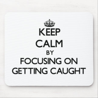 Keep Calm by focusing on Getting Caught Mouse Pad