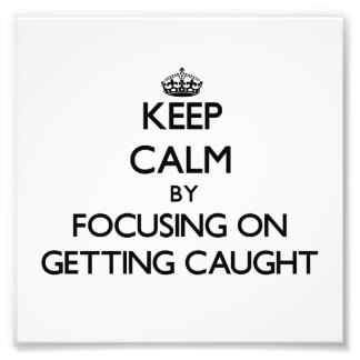 Keep Calm by focusing on Getting Caught Photo Art