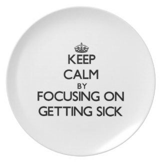 Keep Calm by focusing on Getting Sick Dinner Plates