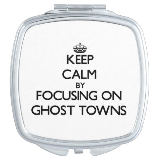 Keep Calm by focusing on Ghost Towns Compact Mirrors