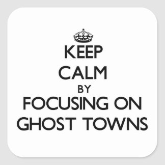 Keep Calm by focusing on Ghost Towns Square Sticker