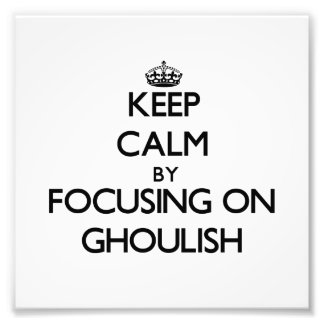 Keep Calm by focusing on Ghoulish Art Photo