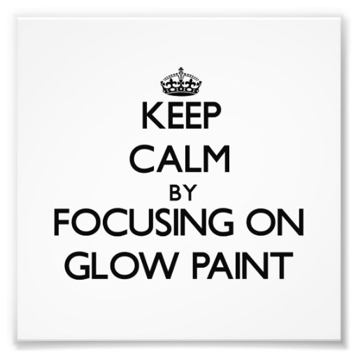 Keep Calm by focusing on Glow Paint Photo Art