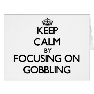 Keep Calm by focusing on Gobbling Card
