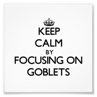 Keep Calm by focusing on Goblets Art Photo