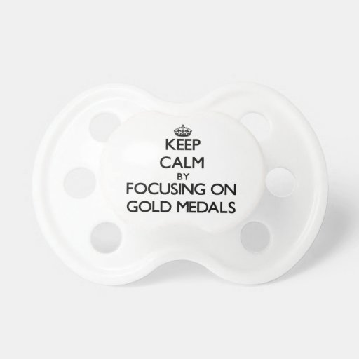 Keep Calm by focusing on Gold Medals Pacifier