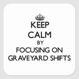 Keep Calm by focusing on Graveyard Shifts Square Sticker