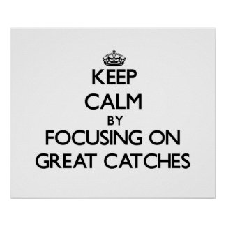Keep Calm by focusing on Great Catches Poster
