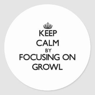 Keep Calm by focusing on Growl Round Sticker