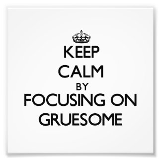 Keep Calm by focusing on Gruesome Art Photo