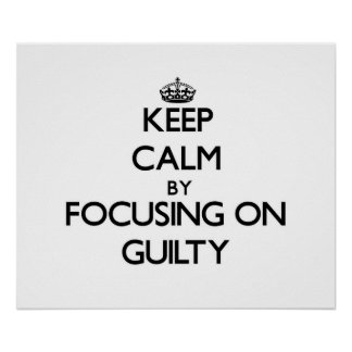 Keep Calm by focusing on Guilty Print