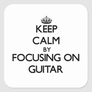 Keep Calm by focusing on Guitar Square Stickers