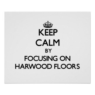 Keep Calm by focusing on Harwood Floors Poster