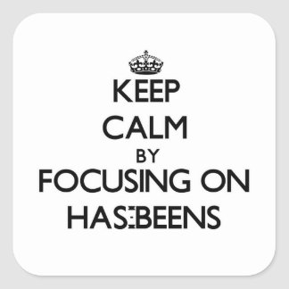 Keep Calm by focusing on Has-Beens Square Sticker