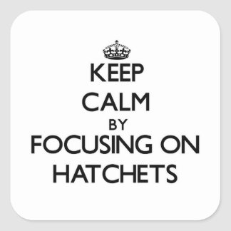 Keep Calm by focusing on Hatchets Square Stickers