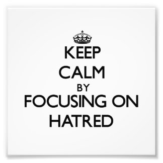 Keep Calm by focusing on Hatred Photo Art