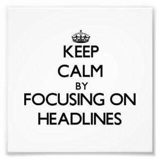 Keep Calm by focusing on Headlines Photograph