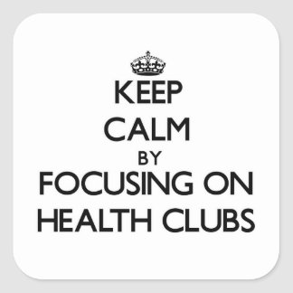 Keep Calm by focusing on Health Clubs Square Stickers