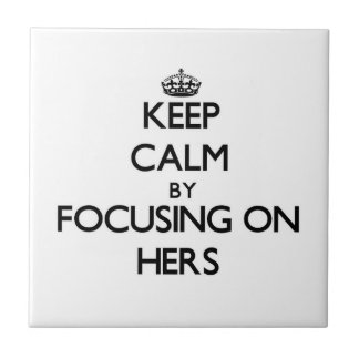 Keep Calm by focusing on Hers Ceramic Tiles