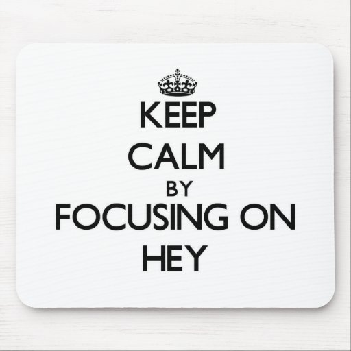Keep Calm by focusing on Hey Mouse Pads