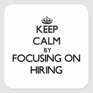 Keep Calm by focusing on Hiring Square Sticker