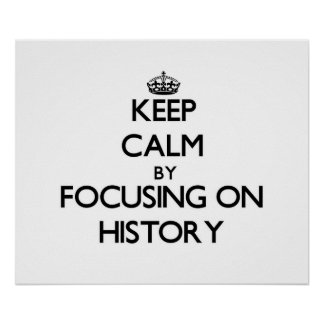 Keep Calm by focusing on History Posters