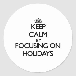 Keep Calm by focusing on Holidays Round Sticker