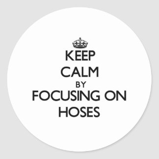Keep Calm by focusing on Hoses Classic Round Sticker