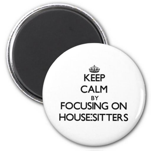 Keep Calm by focusing on House-Sitters Refrigerator Magnet