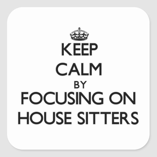 Keep Calm by focusing on House Sitters Square Sticker