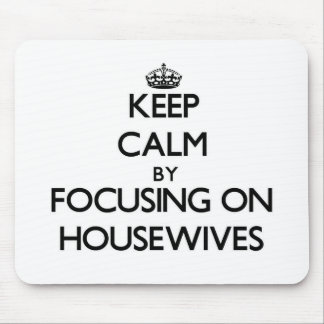 Keep Calm by focusing on Housewives Mousepad
