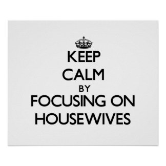 Keep Calm by focusing on Housewives Poster
