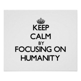 Keep Calm by focusing on Humanity Posters
