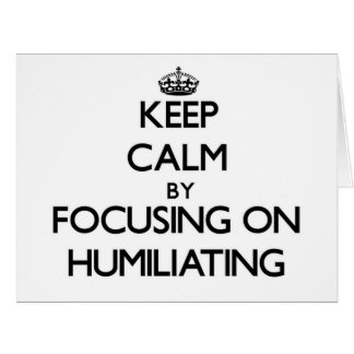 Keep Calm by focusing on Humiliating Cards