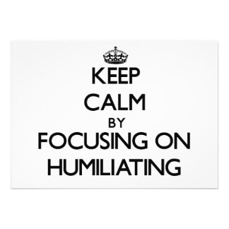 Keep Calm by focusing on Humiliating Invite