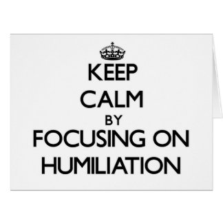 Keep Calm by focusing on Humiliation Card