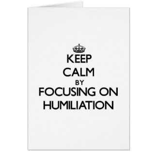 Keep Calm by focusing on Humiliation Cards