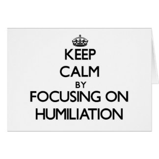 Keep Calm by focusing on Humiliation Greeting Card