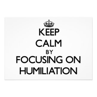 Keep Calm by focusing on Humiliation Invitations