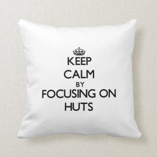 Keep Calm by focusing on Huts Pillow