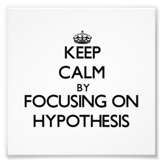 Keep Calm by focusing on Hypothesis Photograph