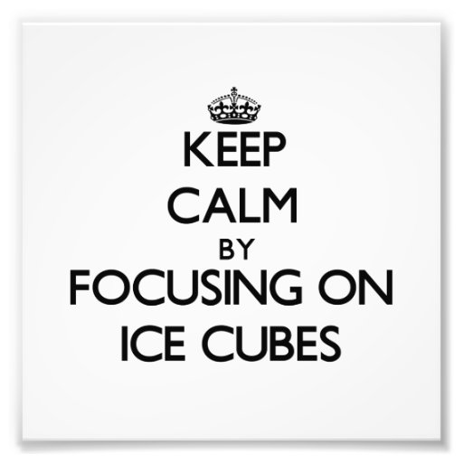 Keep Calm by focusing on Ice Cubes Photograph