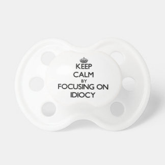 Keep Calm by focusing on Idiocy Baby Pacifiers
