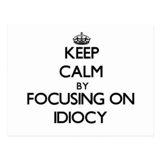 Keep Calm by focusing on Idiocy Postcards