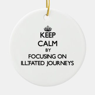 Keep Calm by focusing on Ill-Fated Journeys Ornaments