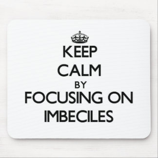 Keep Calm by focusing on Imbeciles Mousepads