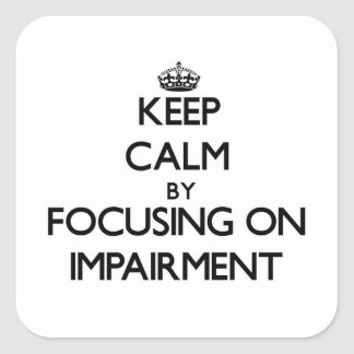 Keep Calm by focusing on Impairment Square Sticker
