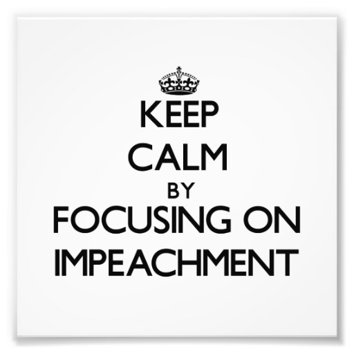Keep Calm by focusing on Impeachment Photo Art