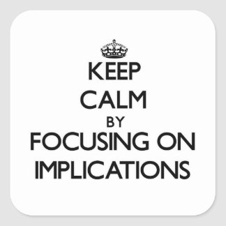 Keep Calm by focusing on Implications Square Sticker