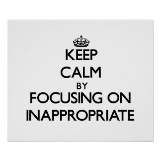 Keep Calm by focusing on Inappropriate Posters